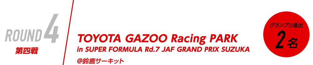 ROUND4 第四戦 10/29(SAT) TOYOTA GAZOO Racing PARK in SUPER FORMULA Rd.7 JAF GRAND PRIX SUZUKA @鈴鹿サーキット グランプリ進出2名